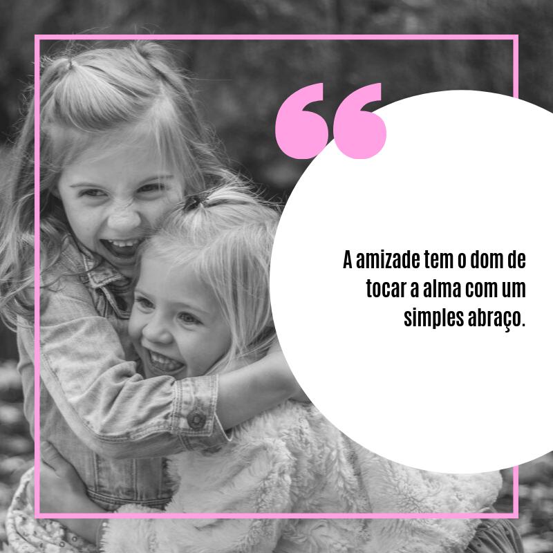 A amizade tem o dom de tocar a alma com um simples abraço.