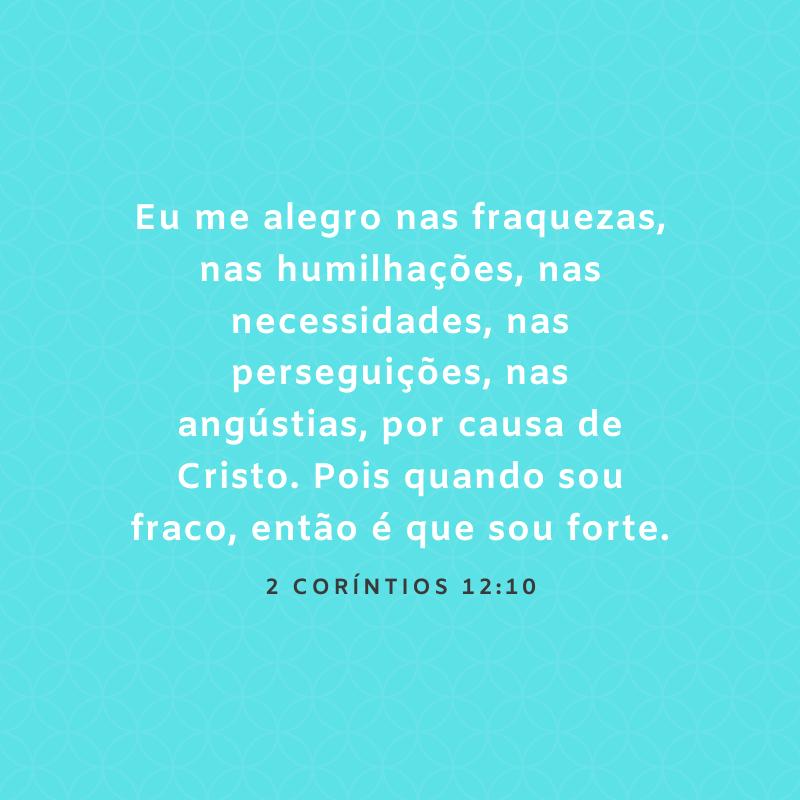 Eu me alegro nas fraquezas, nas humilhações, nas necessidades, nas perseguições, nas angústias, por causa de Cristo. Pois quando sou fraco, então é que sou forte.