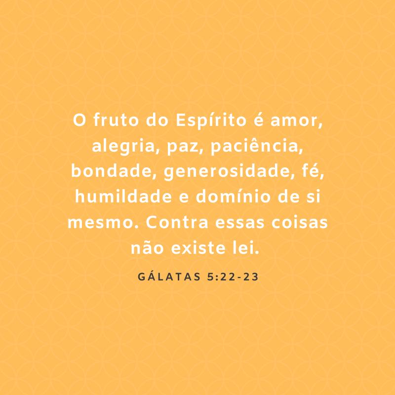 O fruto do Espírito é amor, alegria, paz, paciência, bondade, generosidade, fé, humildade e domínio de si mesmo. Contra essas coisas não existe lei.