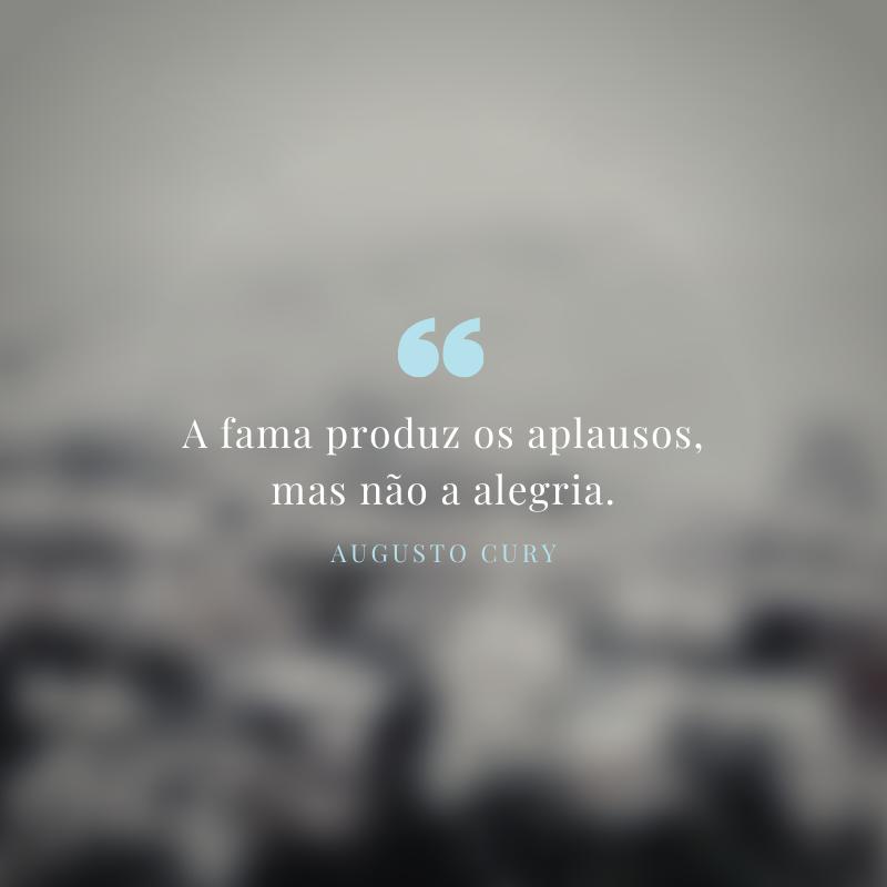 A fama produz os aplausos, mas não a alegria.