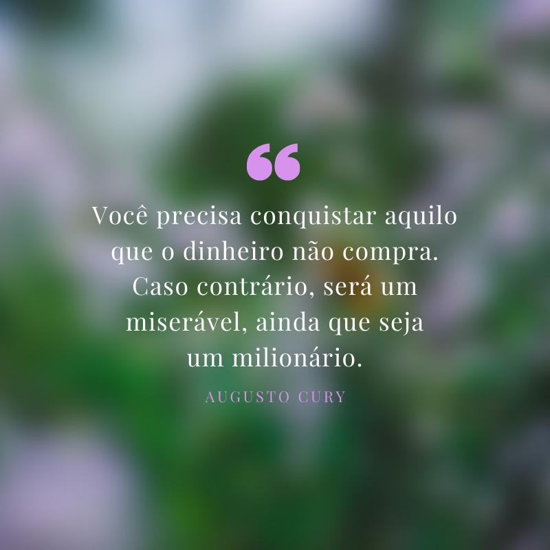 Você precisa conquistar aquilo que o dinheiro não compra. Caso contrário, será um miserável, ainda que seja um milionário.