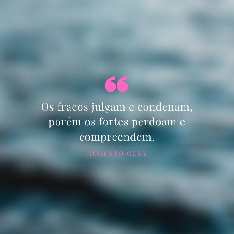 Os fracos julgam e condenam, porém os fortes perdoam e compreendem.
