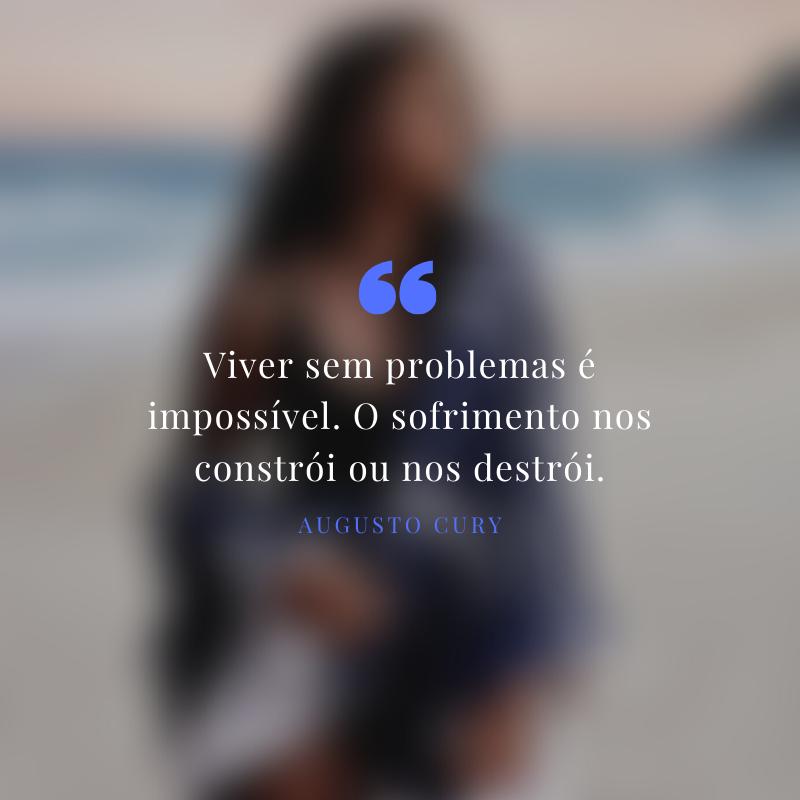 Viver sem problemas é impossível. O sofrimento nos constrói ou nos destrói.