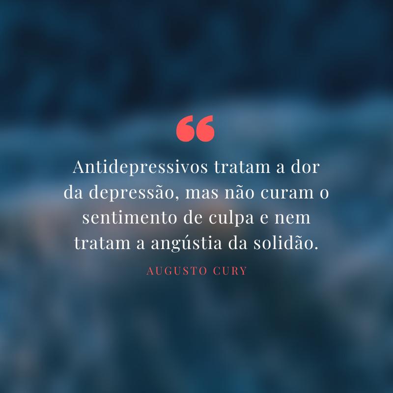 Antidepressivos tratam a dor da depressão, mas não curam o sentimento de culpa e nem tratam a angústia da solidão.