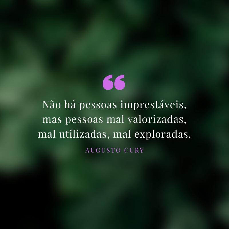 Não há pessoas imprestáveis, mas pessoas mal valorizadas, mal utilizadas, mal exploradas.