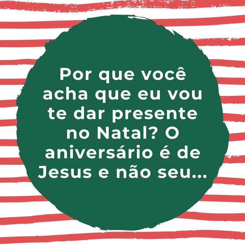 Por que você acha que eu vou te dar presente no Natal? O aniversário é de Jesus e não seu...