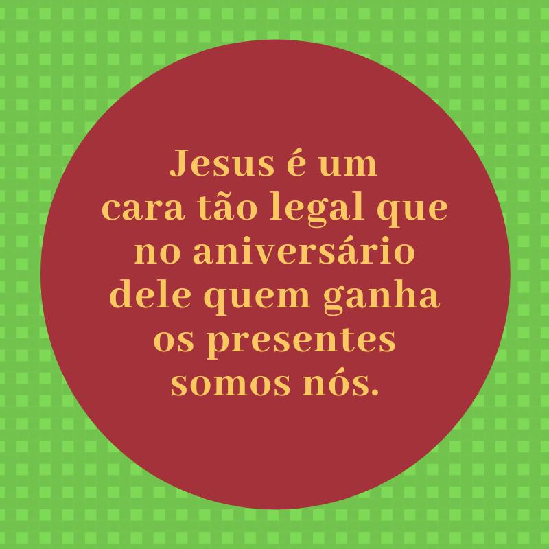 Jesus é um cara tão legal que no aniversário dele quem ganha os presentes somos nós.