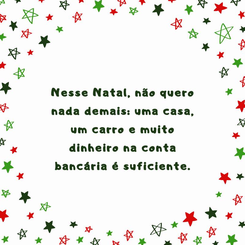 Nesse Natal, não quero nada demais: uma casa, um carro e muito dinheiro na conta bancária é suficiente.