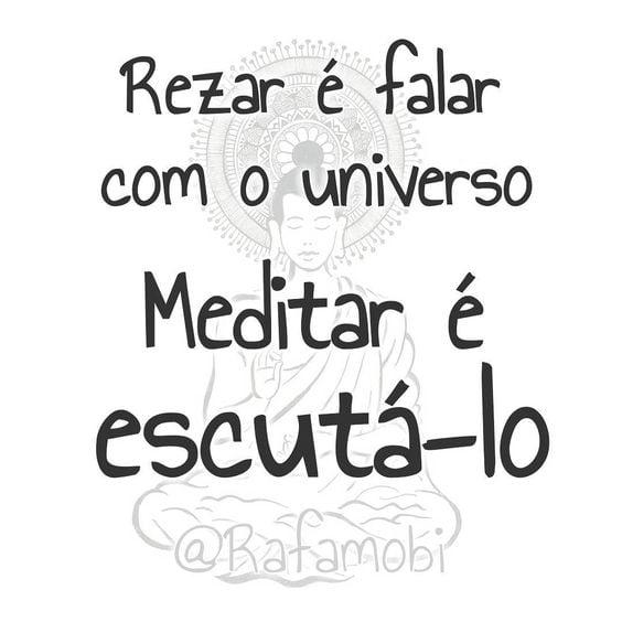 Rezar é falar com o universo. Meditar é escutá-lo.