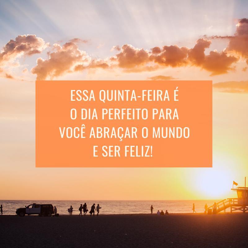 Essa quinta-feira é o dia perfeito para você abraçar o mundo e ser feliz!