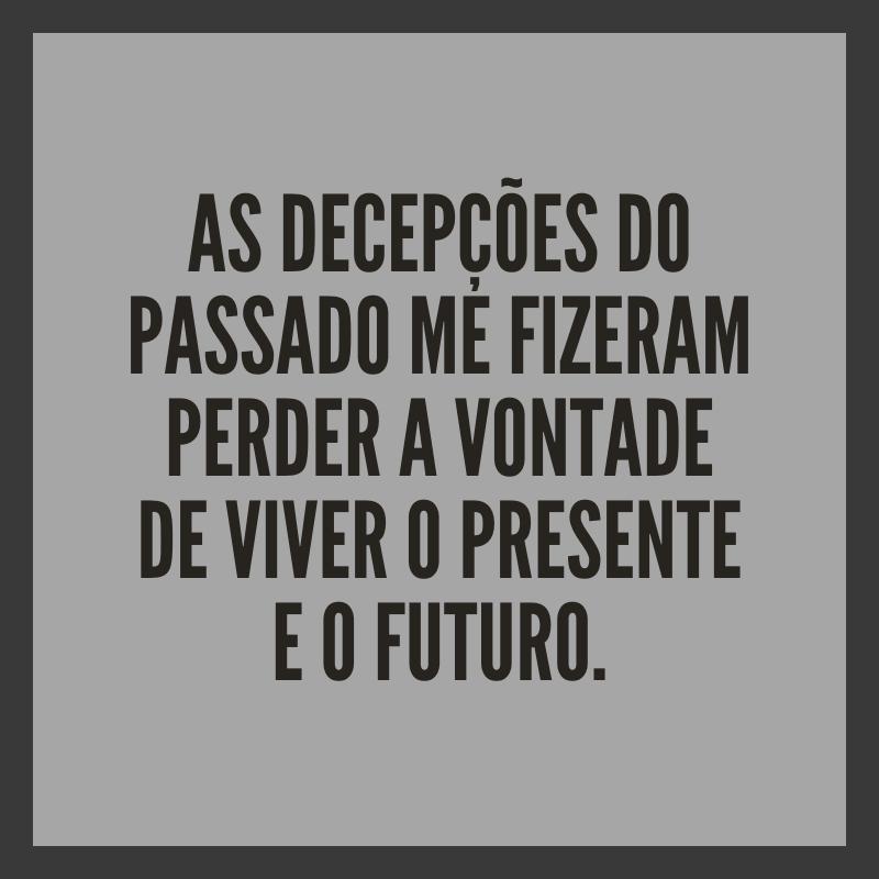 As decepções do passado me fizeram perder a vontade de viver o presente e o futuro.