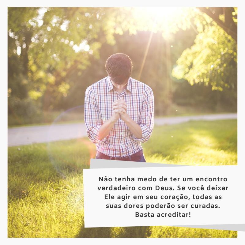 Não tenha medo de ter um encontro verdadeiro com Deus. Se você deixar Ele agir em seu coração, todas as suas dores poderão ser curadas. Basta acreditar!