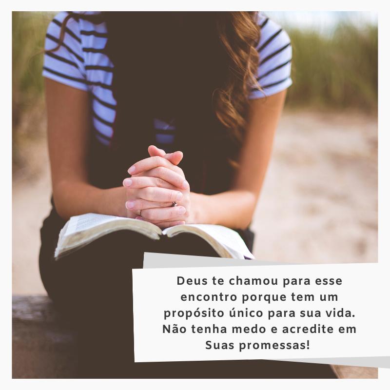 Deus te chamou para esse encontro porque tem um propósito único para sua vida. Não tenha medo e acredite em Suas promessas!