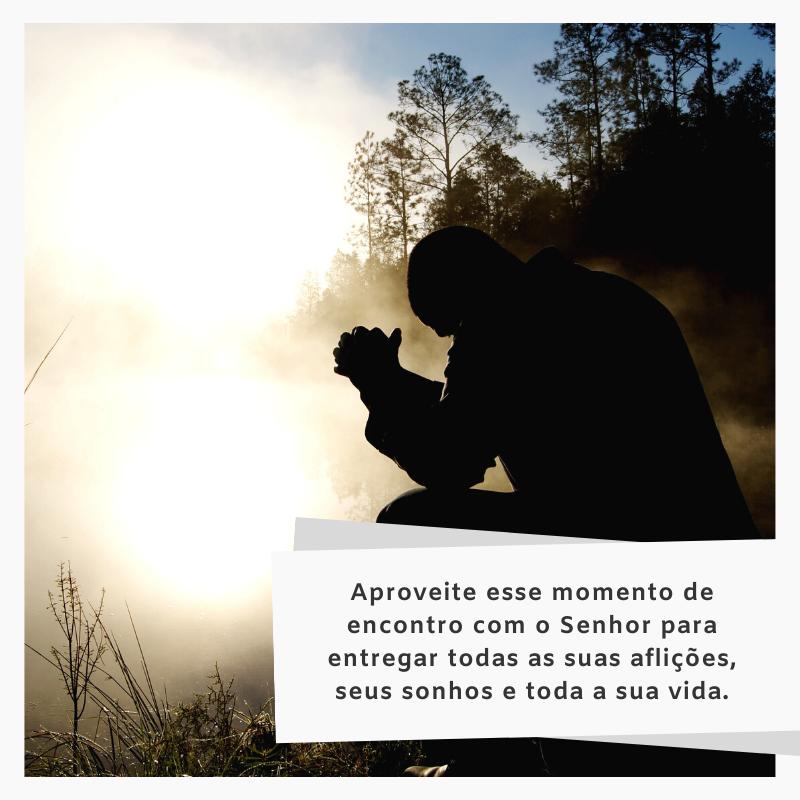 Aproveite esse momento de encontro com o Senhor para entregar todas as suas aflições, seus sonhos e toda a sua vida.