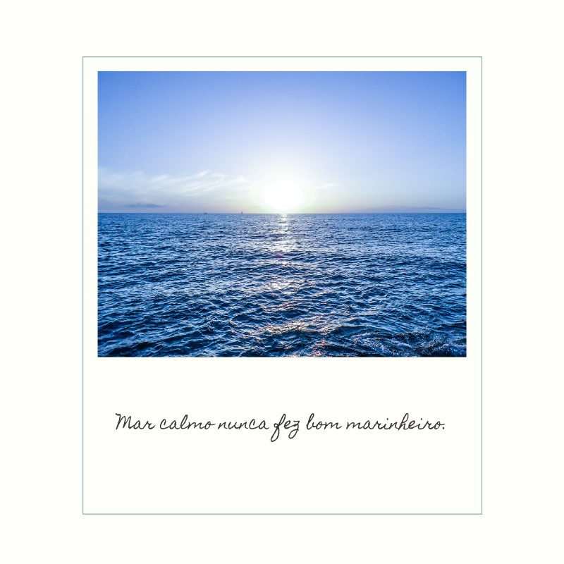 Mar calmo nunca fez bom marinheiro.