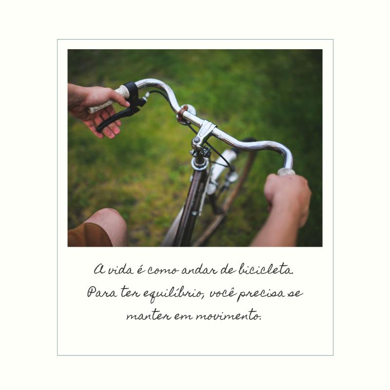 A vida é como andar de bicicleta. Para ter equilíbrio, você precisa se manter em movimento.