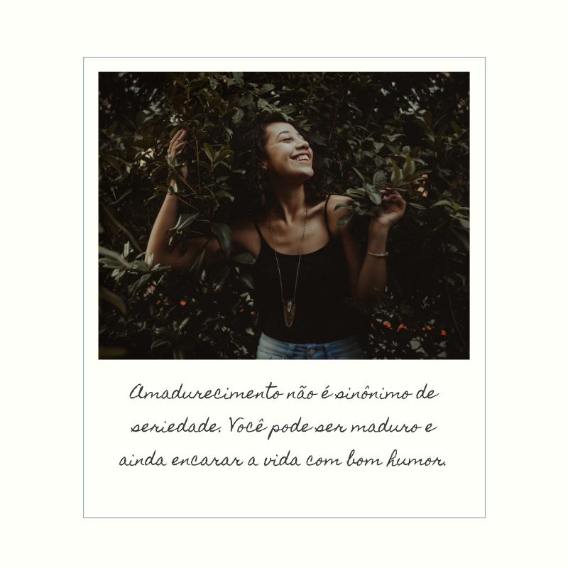 Amadurecimento não é sinônimo de seriedade. Você pode ser maduro e ainda encarar a vida com bom humor.