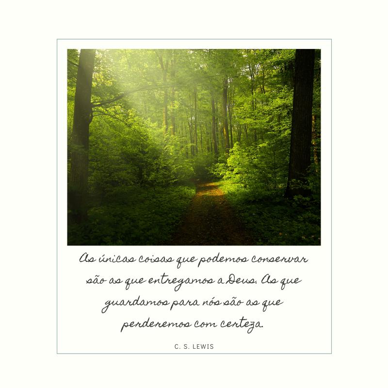 As únicas coisas que podemos conservar são as que entregamos a Deus. As que guardamos para nós são as que perderemos com certeza.