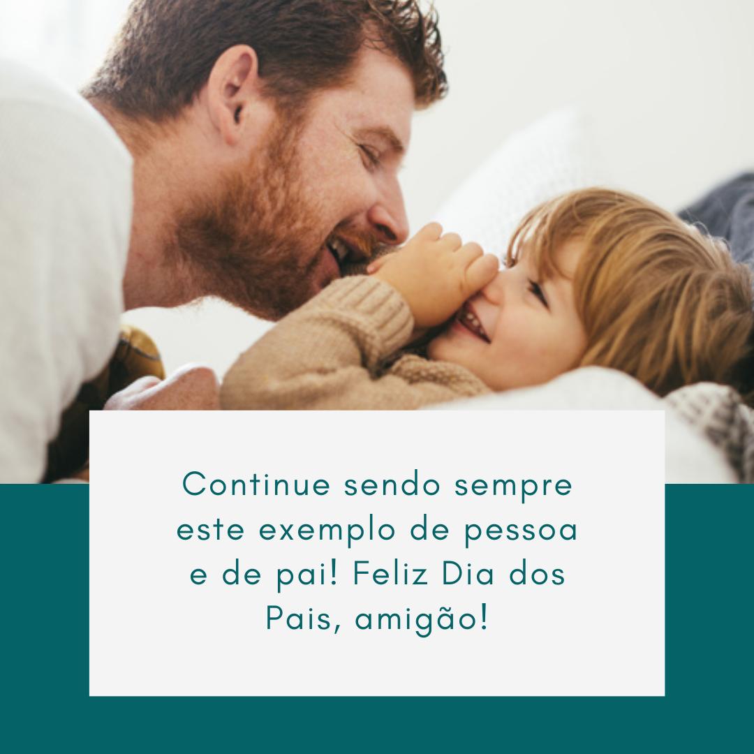 Continue sendo sempre este exemplo de pessoa e de pai! Feliz Dia dos Pais, amigão!
