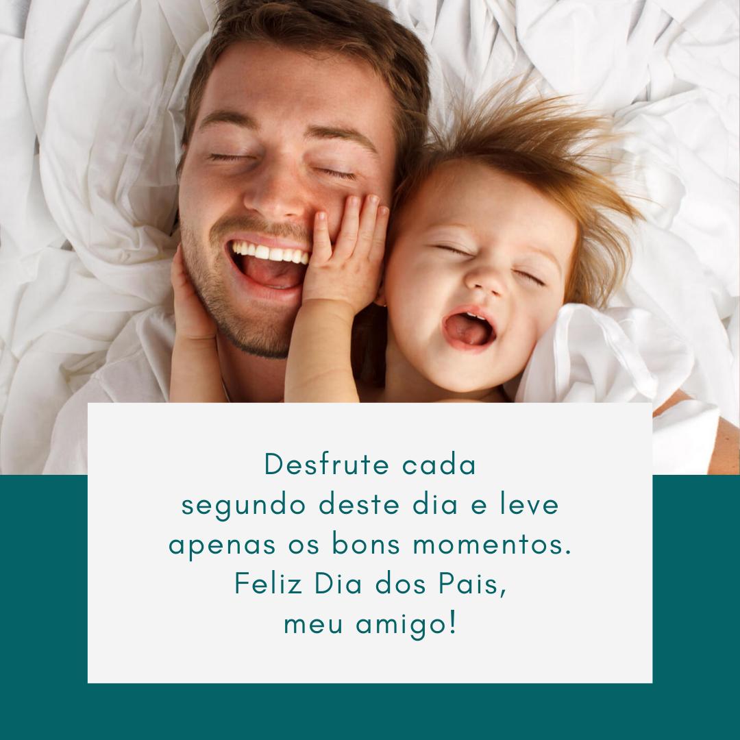Desfrute cada segundo deste dia e leve apenas os bons momentos. Feliz Dia dos Pais, meu amigo!