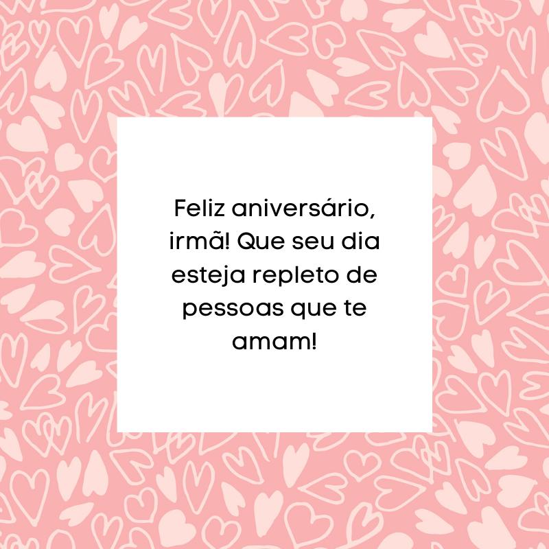 Feliz aniversário, irmã! Que seu dia esteja repleto de pessoas que te amam!