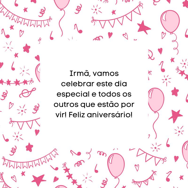 Irmã, vamos celebrar este dia especial e todos os outros que estão por vir! Feliz aniversário!
