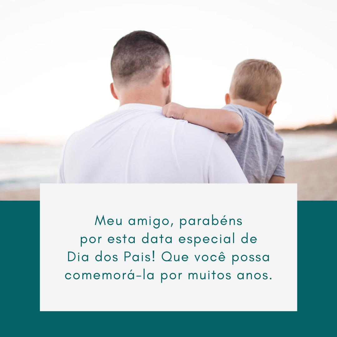 Meu amigo, parabéns por esta data especial de Dia dos Pais! Que você possa comemorá-la por muitos anos.