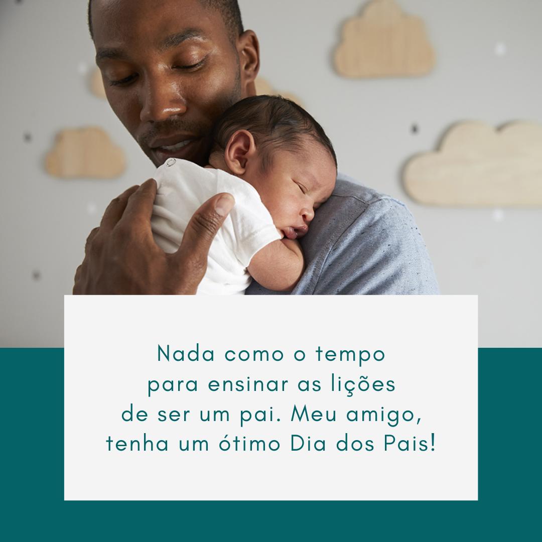 Nada como o tempo para ensinar as lições de ser um pai. Meu amigo, tenha um ótimo Dia dos Pais!