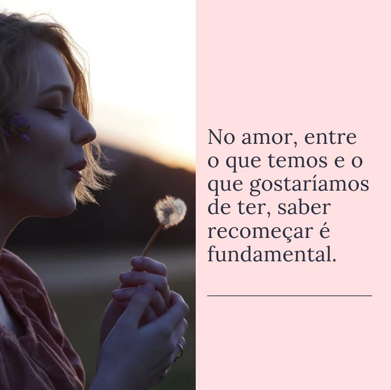 No amor, entre o que temos e o que gostaríamos de ter, saber recomeçar é fundamental.
