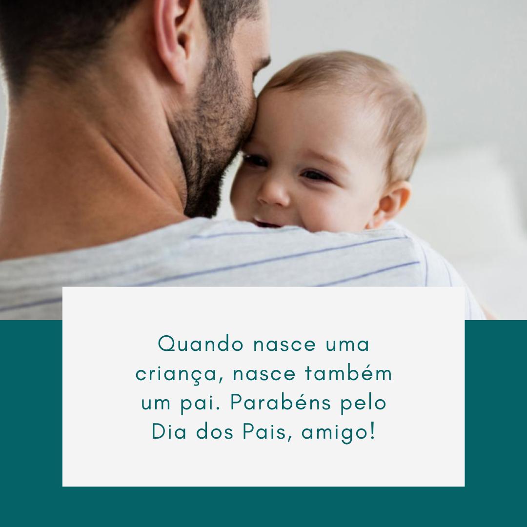 Quando nasce uma criança, nasce também um pai. Parabéns pelo Dia dos Pais, amigo!
