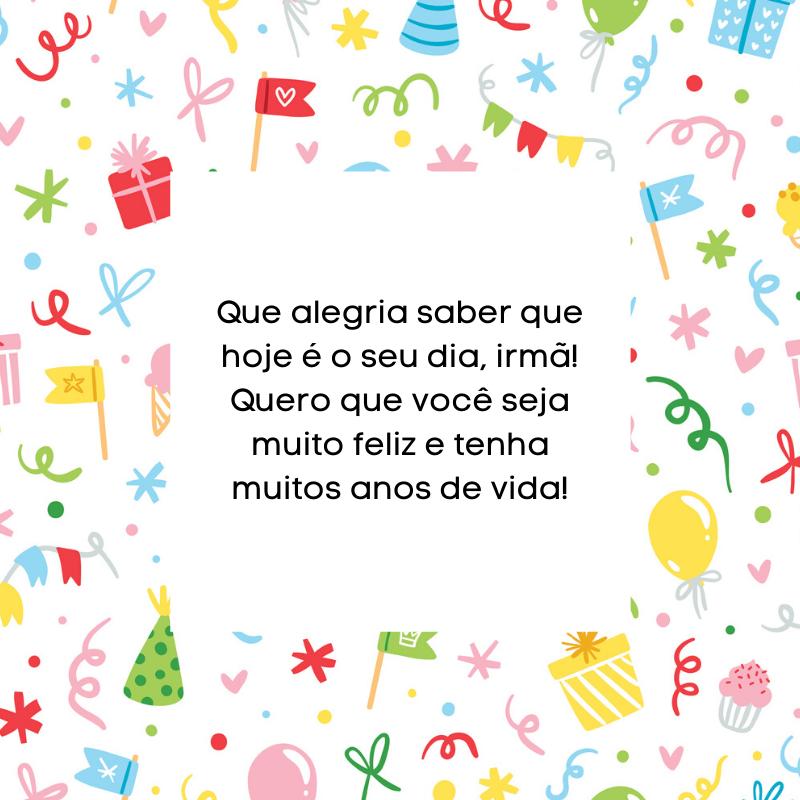 Que alegria saber que hoje é o seu dia, irmã! Quero que você seja muito feliz e tenha muitos anos de vida!