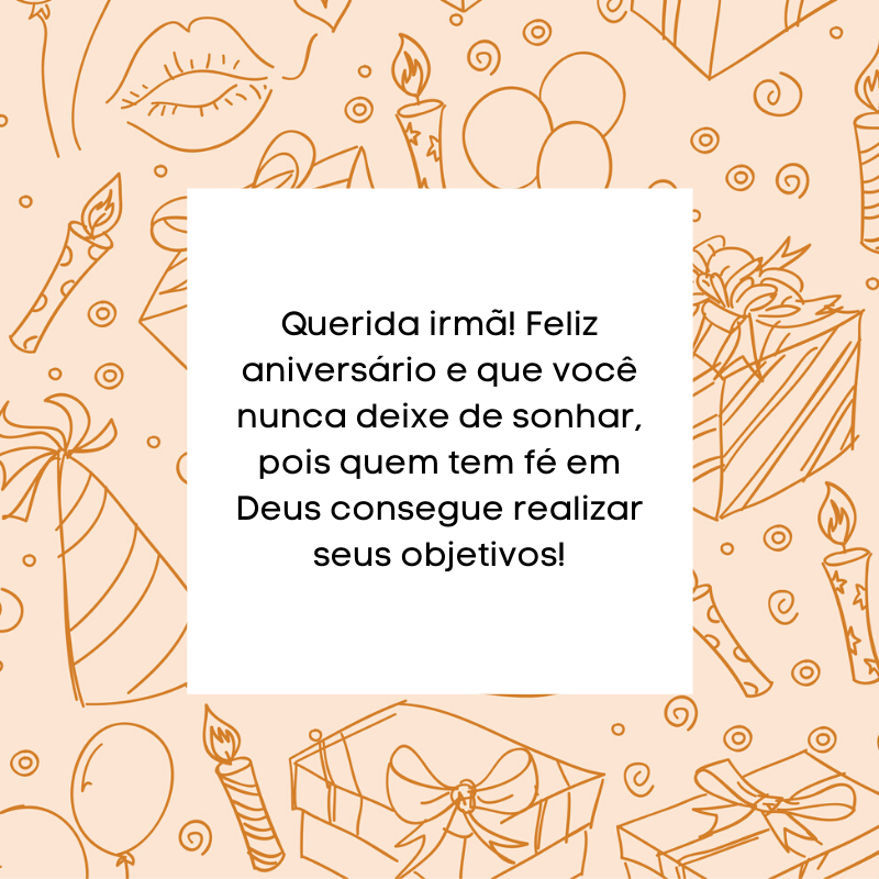Querida irmã! Feliz aniversário e que você nunca deixe de sonhar, pois quem tem fé em Deus consegue realizar seus objetivos!