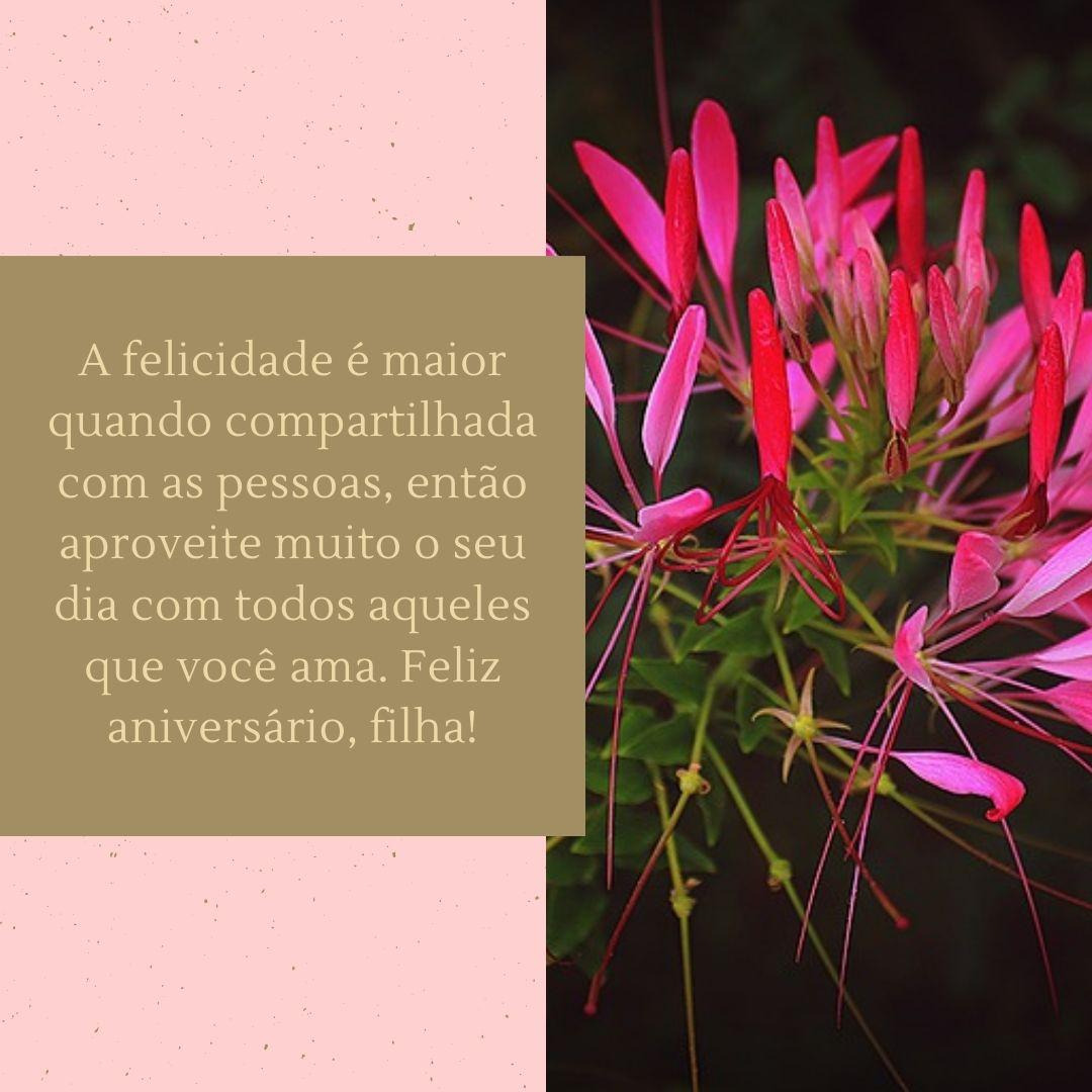 A felicidade é maior quando compartilhada com as pessoas, então aproveite muito o seu dia com todos aqueles que você ama. Feliz aniversário, filha!