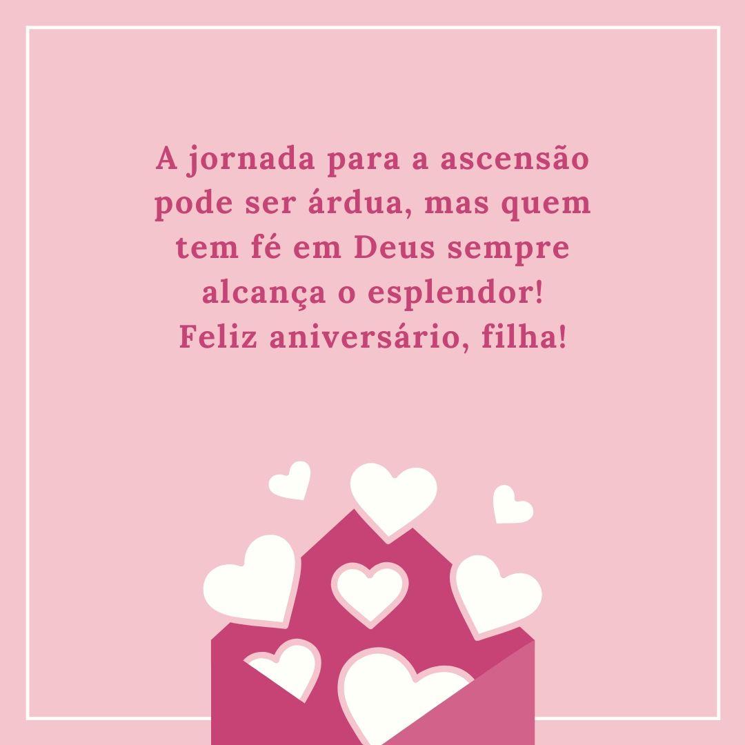 A jornada para a ascensão pode ser árdua, mas quem tem fé em Deus sempre alcança o esplendor! Feliz aniversário, filha!