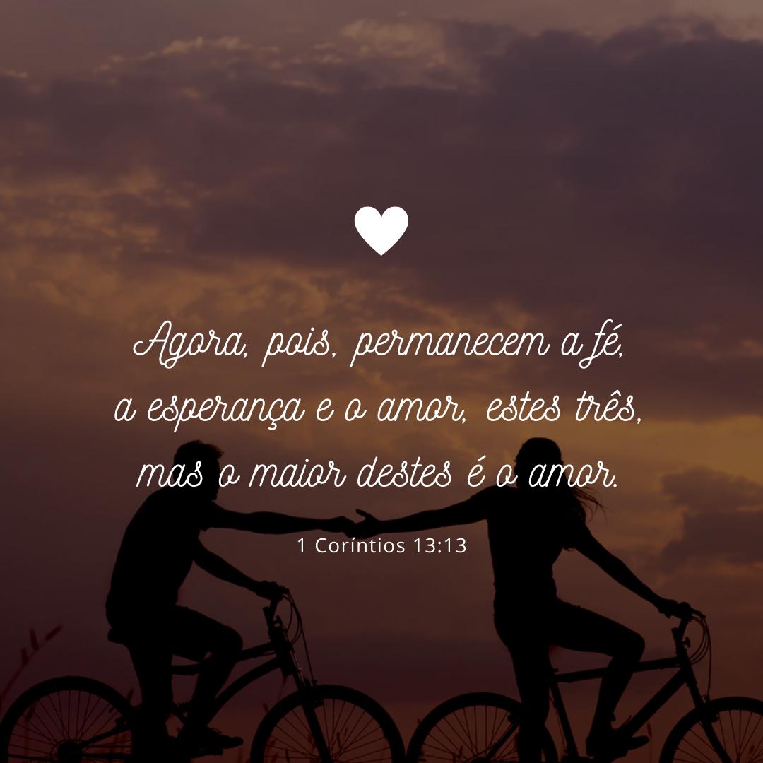 Agora, pois, permanecem a fé, a esperança e o amor, estes três, mas o maior destes é o amor.