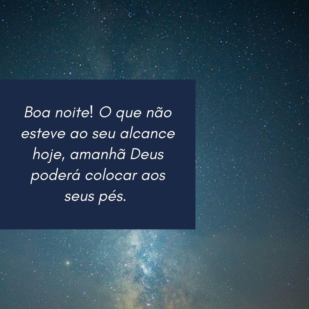 Boa noite! O que não esteve ao seu alcance hoje, amanhã Deus poderá colocar aos seus pés.
