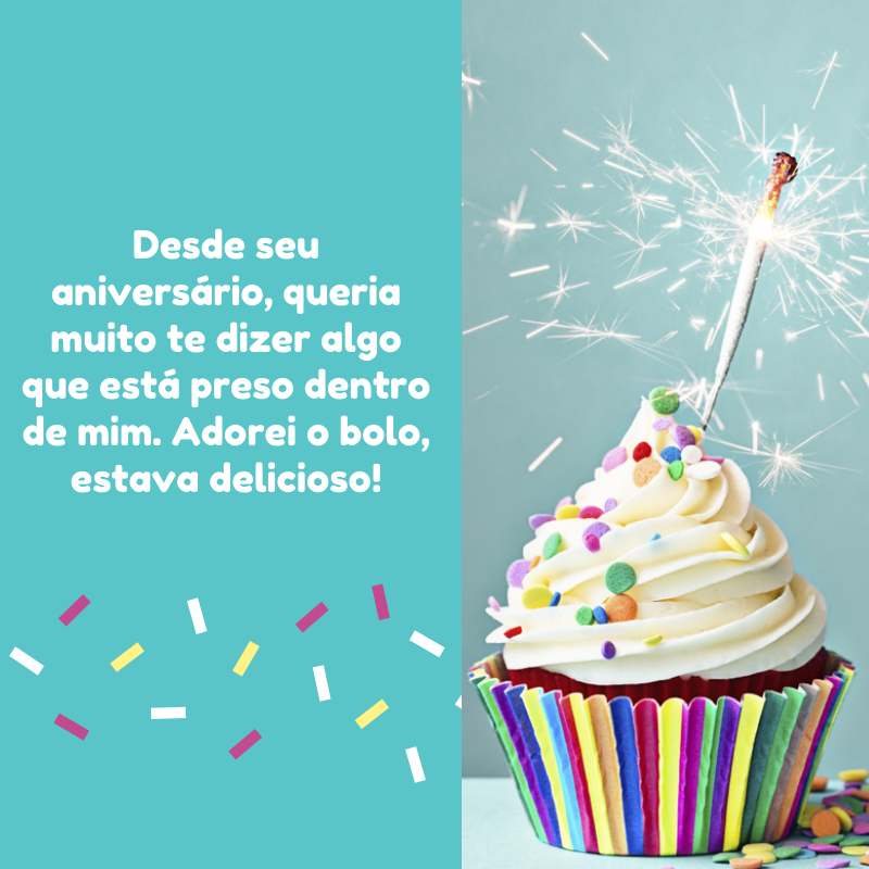 Desde seu aniversário, queria muito te dizer algo que está preso dentro de mim. Adorei o bolo, estava delicioso!