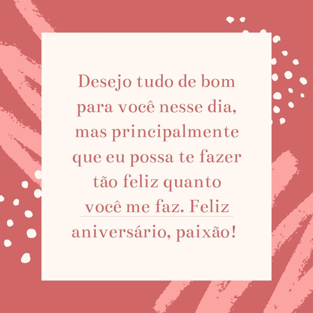 Desejo tudo de bom para você nesse dia, mas principalmente que eu possa te fazer tão feliz quanto você me faz. Feliz aniversário, paixão!
