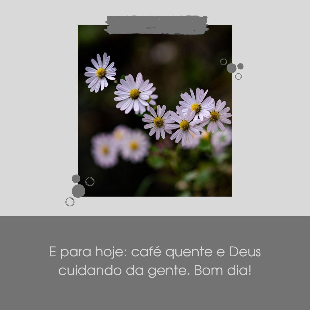 E para hoje: café quente e Deus cuidando da gente. Bom dia!