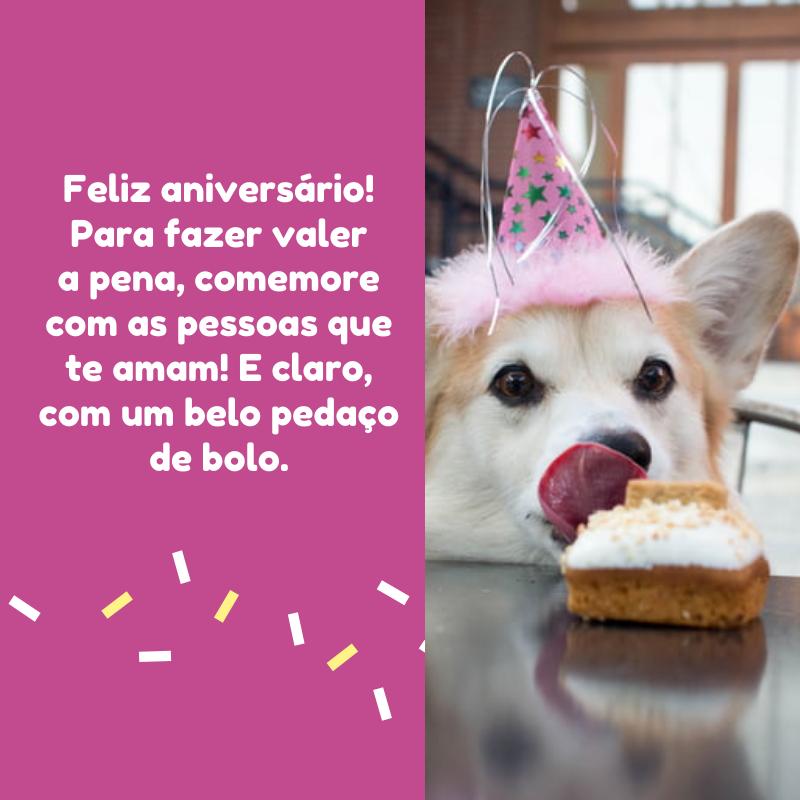 Feliz aniversário! Para fazer valer a pena, comemore com as pessoas que te amam! E claro, com um belo pedaço de bolo.