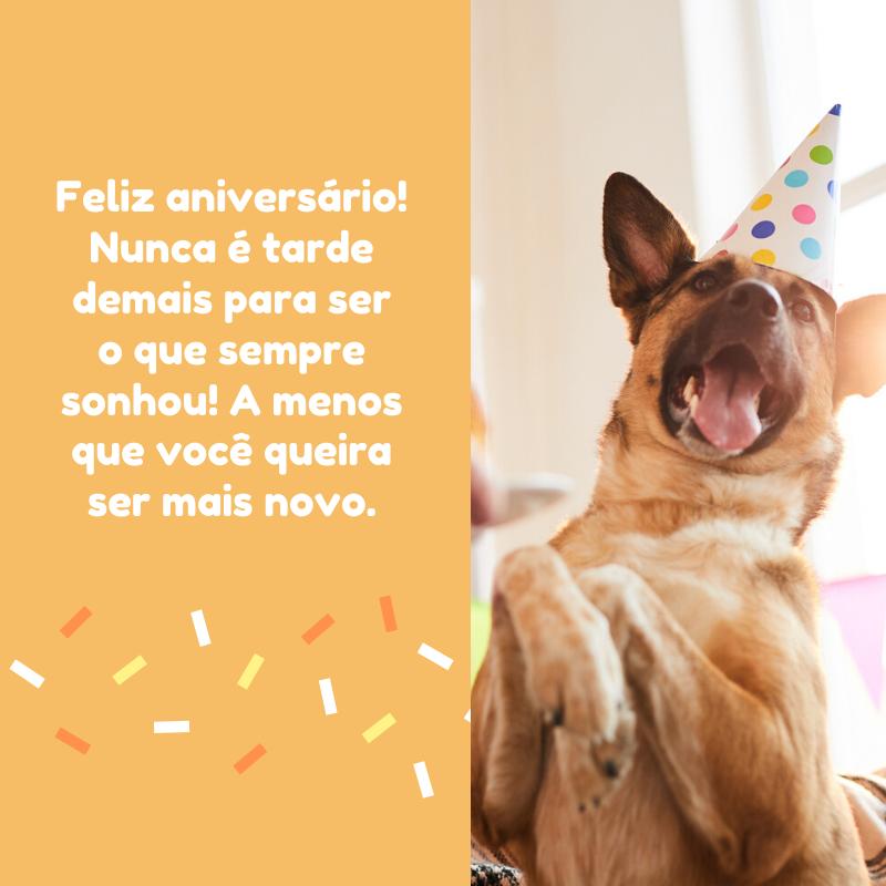 Feliz aniversário! Nunca é tarde demais para ser o que sempre sonhou! A menos que você queira ser mais novo.