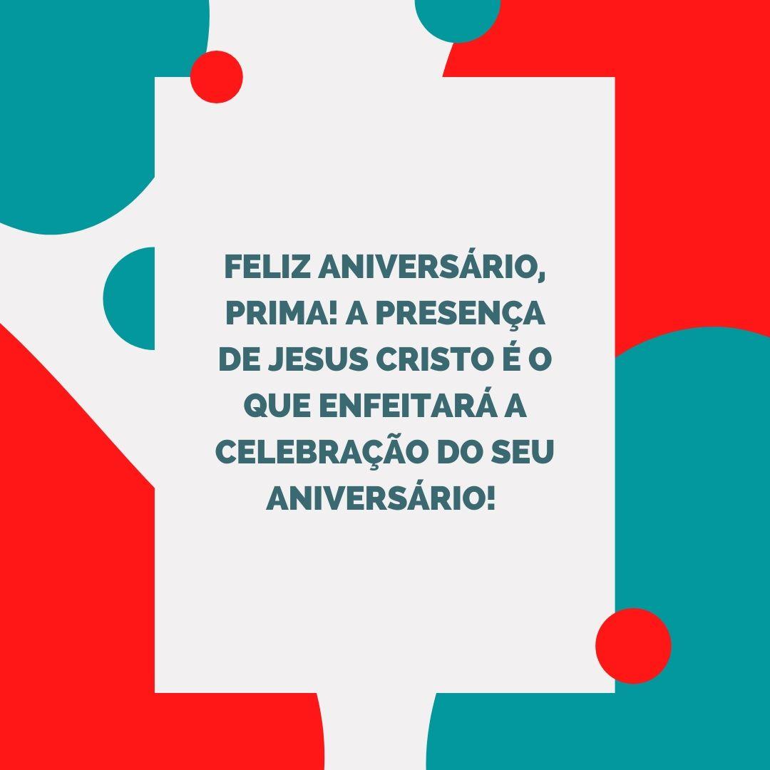 Feliz aniversário, prima! A presença de Jesus Cristo é o que enfeitará a celebração do seu aniversário!