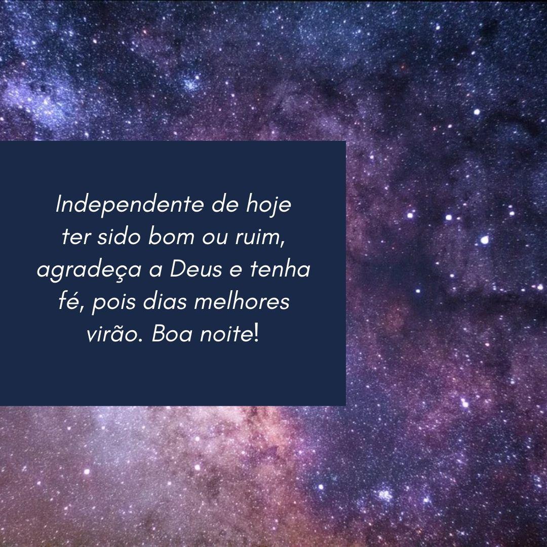 Independente de hoje ter sido bom ou ruim, agradeça a Deus e tenha fé, pois dias melhores virão. Boa noite!