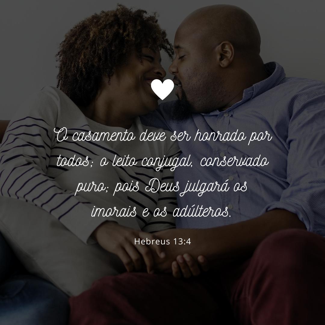 O casamento deve ser honrado por todos; o leito conjugal, conservado puro; pois Deus julgará os imorais e os adúlteros.