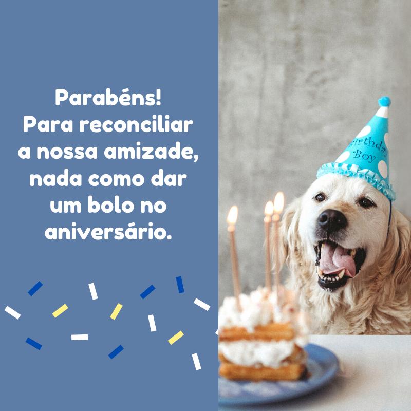 Parabéns! Para reconciliar a nossa amizade, nada como dar um bolo no aniversário.