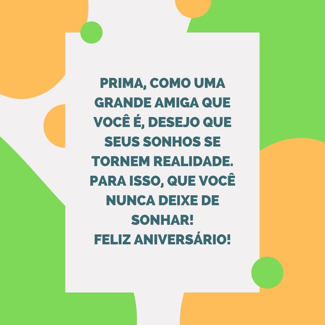 Prima, como uma grande amiga que você é, desejo que seus sonhos se tornem realidade. Para isso, que você nunca deixe de sonhar! Feliz aniversário!