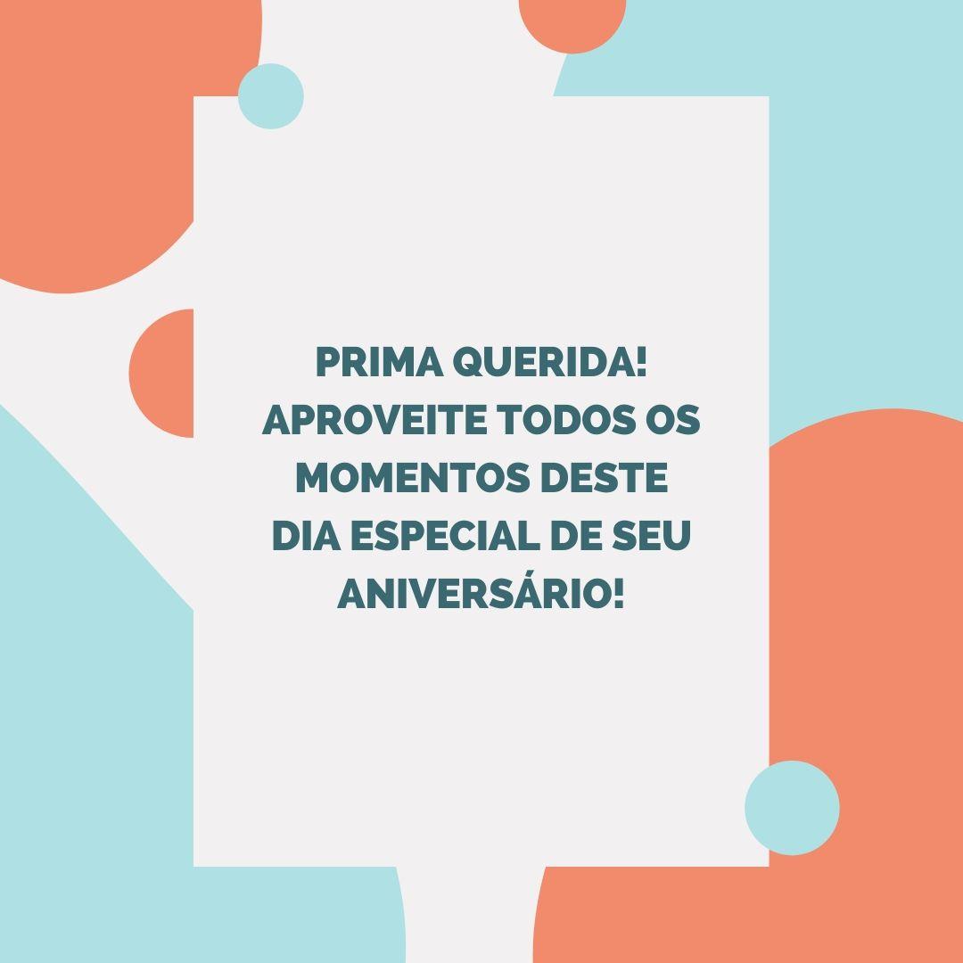 Prima querida! Aproveite todos os momentos deste dia especial de seu aniversário!