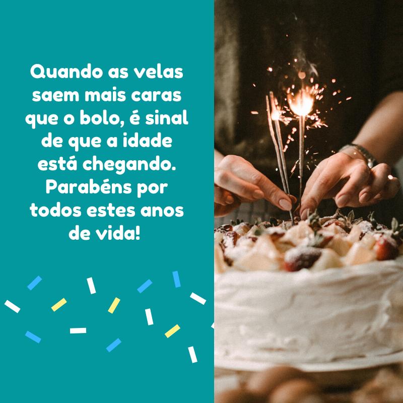 Quando as velas saem mais caras que o bolo, é sinal de que a idade está chegando. Parabéns por todos estes anos de vida!