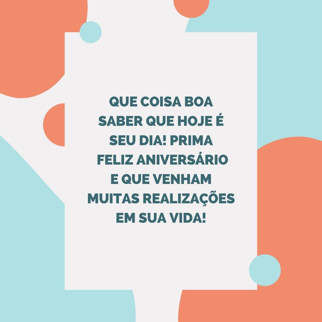 Que coisa boa saber que hoje é seu dia! Prima, feliz aniversário e que venham muitas realizações em sua vida!