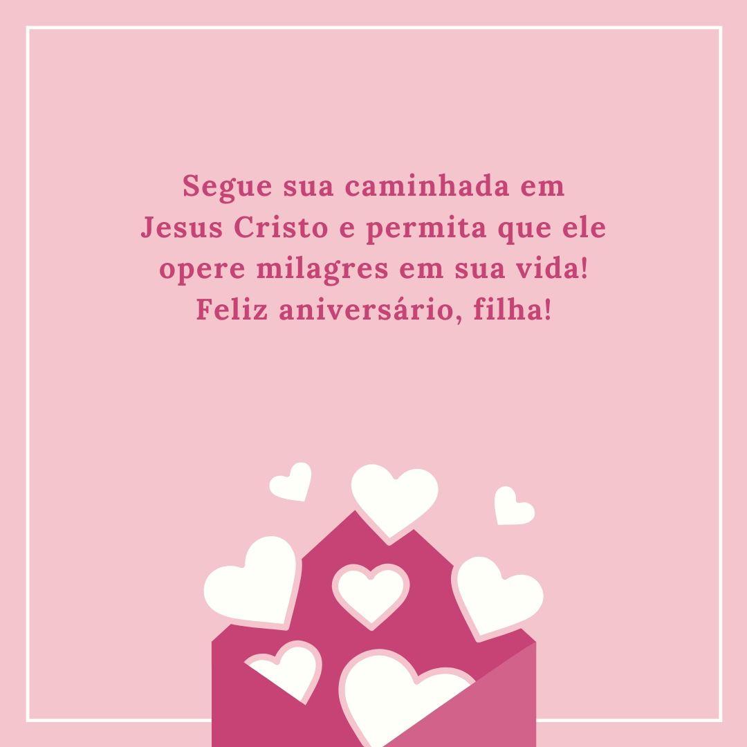 Segue sua caminhada em Jesus Cristo e permita que ele opere milagres em sua vida! Feliz aniversário, filha!